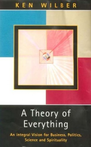 A Theory of Everything: An Integral Vision for Business, Politics, Science and Spirituality by Ken Wilber