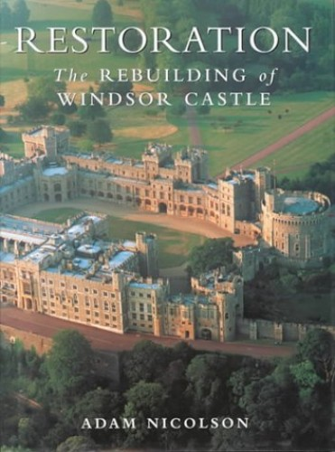Restoration: Rebuilding of Windsor Castle by Adam Nicolson