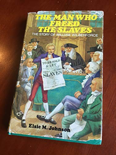 Man Who Freed the Slaves: Story of William Wilberforce by Elsie May Johnson