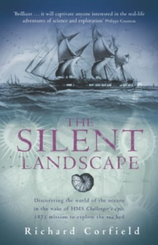 "The Silent Landscape: Discovering the World of the Oceans in the Wake of HMS ""Challenger's"" Epic 1872 Mission to Explore the Sea Bed by Richard Corfield"
