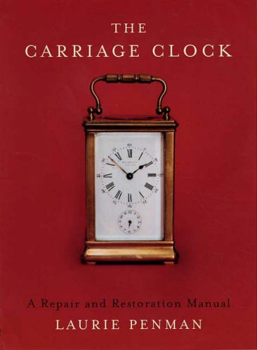 The Carriage Clock: A Repair and Restoration Manual by Laurie Penman
