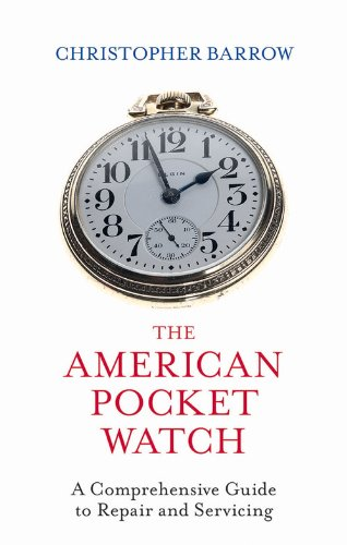 The American Pocket Watch: A Comprehensive Guide to Repair and Servicing by Christopher S. Barrow