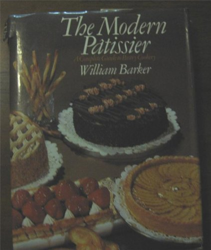 The Modern Patissier: Complete Guide to Pastry Cookery by William Barker