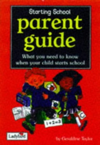 Starting School Parent Guide: What You Need to Know When Your Child Starts School by Geraldine Taylor