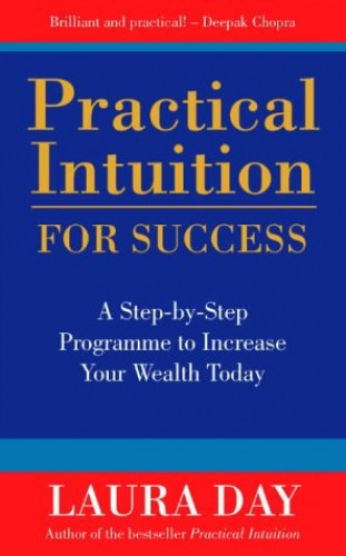 Practical Intuition for Success: A Step-by-step Programme to Increase Your Wealth Today by Laura Day