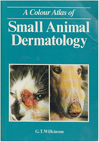 A Colour Atlas of Small Animal Dermatology by George T. Wilkinson