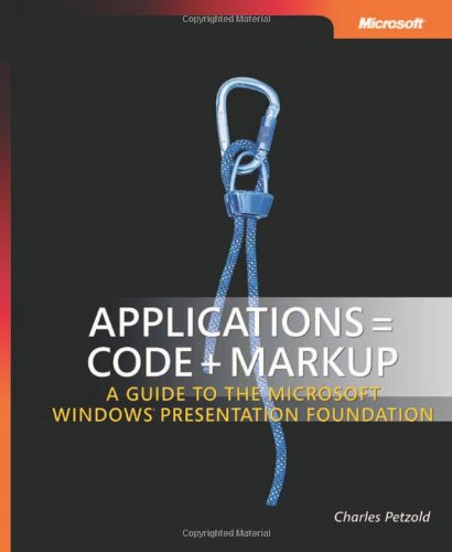 Applications = Code + Markup: A Guide to the Microsoft Windows Presentation Foundation by Charles Petzold