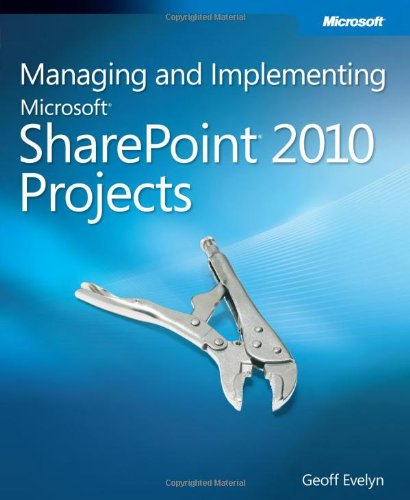 Managing and Implementing Microsoft SharePoint 2010 Projects: Proven Methods and Techniques for Successfully Delivering SharePoint to an Organization by Geoff Evelyn