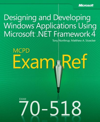 Designing and Developing Windows (R) Applications Using Microsoft (R) .NET Framework 4: MCPD 70-518 Exam Ref by Matthew A. Stoecker
