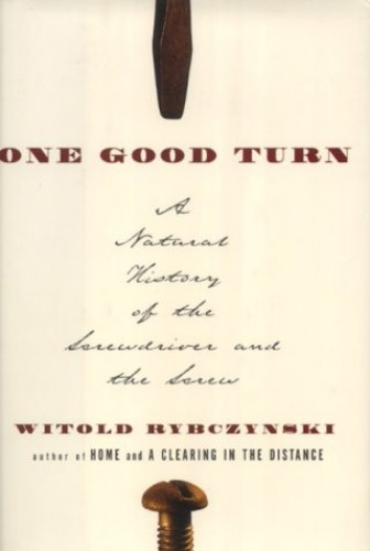 One Good Turn: A Natural History of the Screwdriver and the Screw by Witold Rybczynski