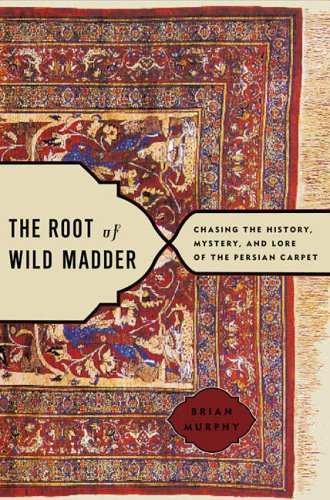 The Root of Wild Madder: Chasing the History, Mystery and Lore of the Persian Carpet by Brian Murphy