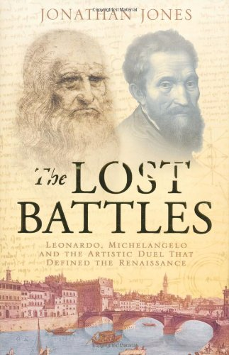 The Lost Battles: Leonardo, Michelangelo and the Artistic Duel That Defined the Renaissance by Jonathan Jones
