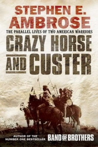 Crazy Horse and Custer: The Parallel Lives of Two American Warriors by Stephen E. Ambrose