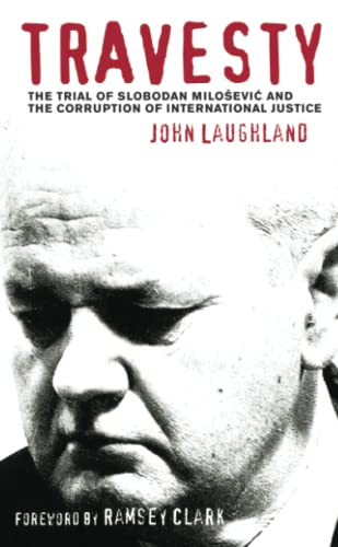 Travesty: The Trial of Slobodan Milosevic and the Corruption of International Justice by John Laughland