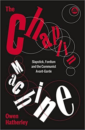 The Chaplin Machine: Slapstick, Fordism and the Communist Avant-Garde by Owen Hatherley