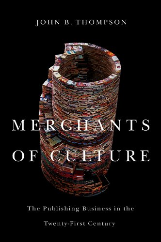 Merchants of Culture: The Publishing Business in the Twenty-First Century by John B. Thompson
