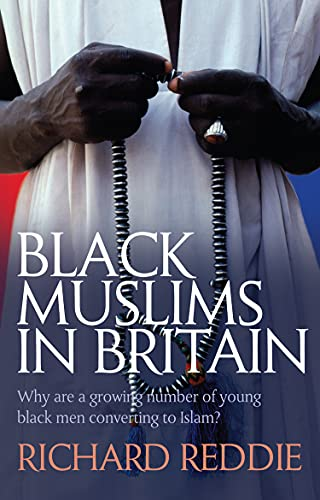 Black Muslims in Britain: Why are a Growing Number of Young Black Men Converting to Islam? by Richard S. Reddie