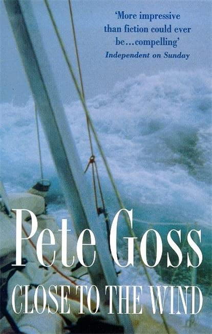 Close to the Wind: An Extraordinary Story of Triumph Over Adversity by Pete Goss