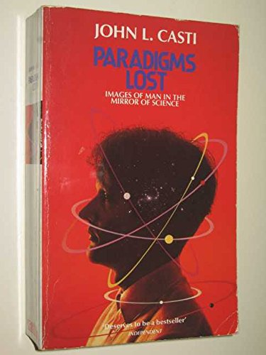 Paradigms Lost: Images of Man in the Mirror of Science by John L. Casti