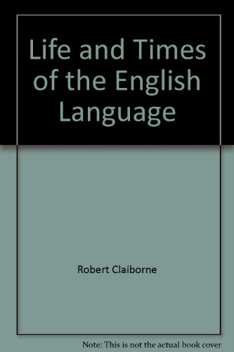 The Life and Times of the English Language: The History of Our Marvellous Native Tongue by Robert Claiborne