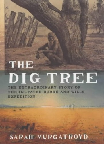 The Dig Tree: The Extraordinary Story of the Burke and Wills Expedition by Sarah Murgatroyd