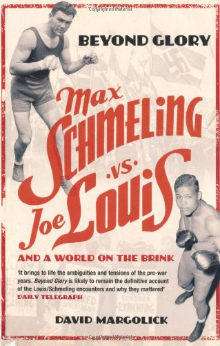 Beyond Glory: Max Schmeling vs. Joe Louis and a World on the Brink by David Margolick