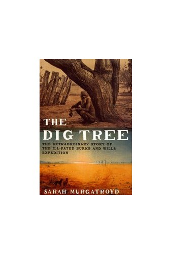 The Dig Tree: The Extraordinary Story of the Ill-fated Burke and Wills 1860 Expedition by Sarah Murgatroyd