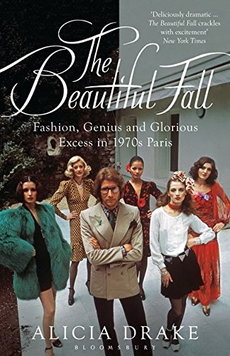 The Beautiful Fall: Fashion, Genius and Glorious Excess in 1970s Paris by Alicia Drake