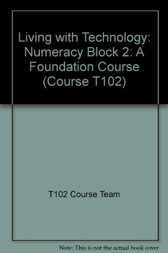 Living with Technology: A Foundation Course: Block 2: Numeracy by T102 Course Team