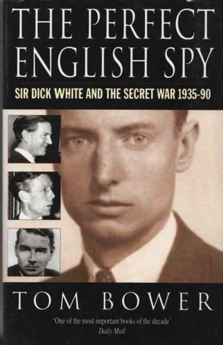 The Perfect English Spy: Sir Dick White and the Secret War, 1935-90 by Tom Bower