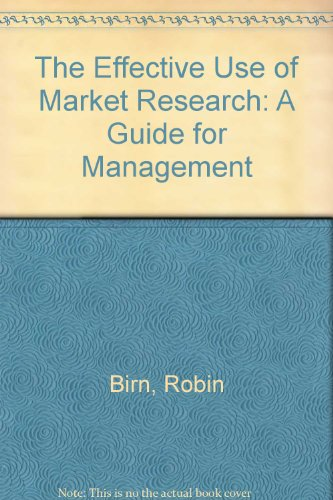 The Effective Use of Market Research: A Guide for Management by Robin Birn