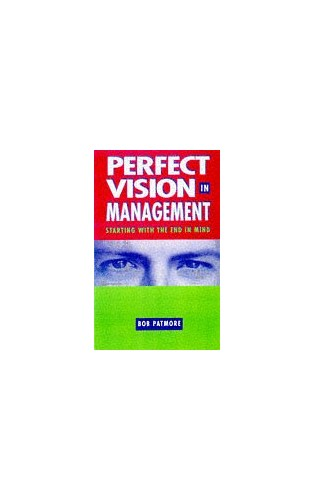 Perfect Vision in Management: Starting with the End in Mind by Bob Patmore