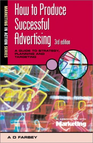 How to Produce Successful Advertising: A Guide to Strategy, Planning and Targeting by A. D. Farbey