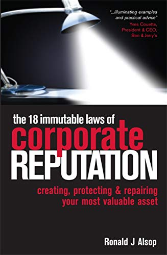 The 18 Immutable Laws of Corporate Reputation: Creating, Protecting and Repairing Your Most Valuable Asset by Ronald J. Alsop