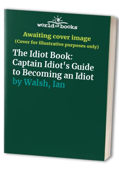The Idiot Book: Captain Idiot's Guide to Becoming an Idiot by Ian Walsh