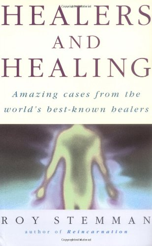 Healers and Healing: Amazing Cases from the World's Best-known Healers by Roy Stemman