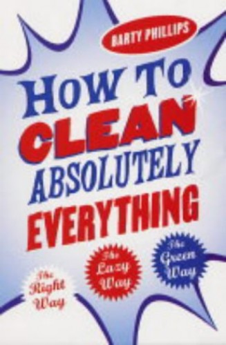 How to Clean Absolutely Everything: The Right Way, the Lazy Way and the Green Way by Barty Phillips