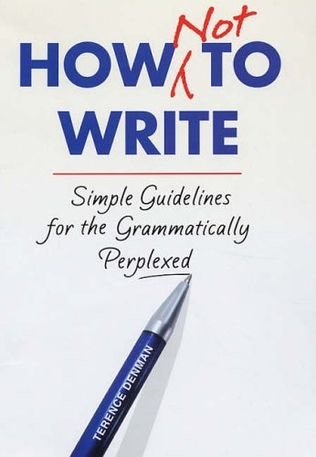How Not To Write: Simple guidelines for the grammatically perplexed by Terence Denman