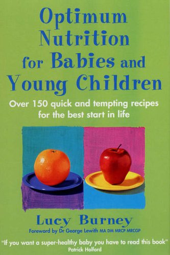 Optimum Nutrition for Babies and Young Children: Over 150 Quick and Tempting Recipes for the Best Start in Life by Lucy Burney