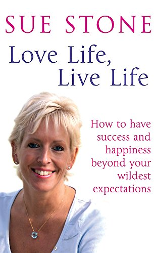 Love Life, Live Life: How to Have Happiness and Success Beyond Your Wildest Expectations by Sue Stone