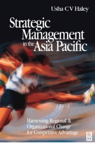 Strategic Management in the Asia Pacific: Harnessing Regional and Organizational Change for Competitive Advantage by Usha C. V. Haley