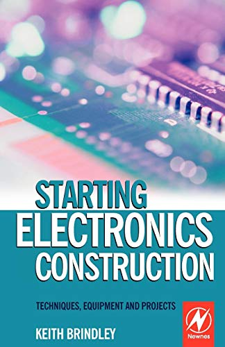Starting Electronics Construction: Techniques, Equipment and Projects by Keith Brindley