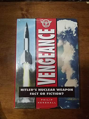 Vengeance: Hitler's Nuclear Weapon - Fact or Fiction? by Philip Henshall