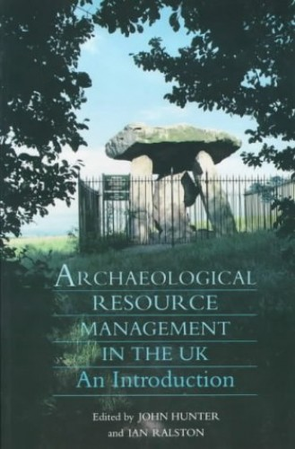 Archaeological Resource Management in the UK: An Introduction by John Hunter