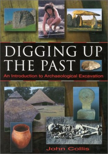 Digging Up the Past: An Introduction to Archaeological Excavation by John Collis