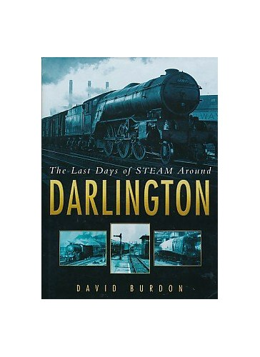 The Last Days of Steam Around Darlington by David Burdon