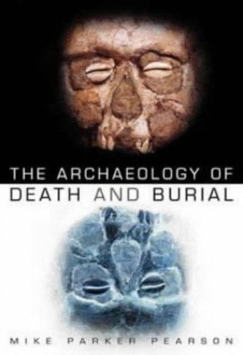 The Archaeology of Death and Burial by Mike Parker Pearson