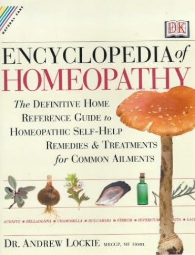 Encyclopedia of Homeopathy: The Definitive Family Reference Guide to Homeopathic Remedies and Treatments by Andrew Lockie