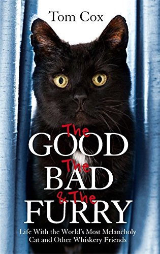 The Good, the Bad and the Furry: Life with the World's Most Melancholy Cat and Other Whiskery Friends by Tom Cox