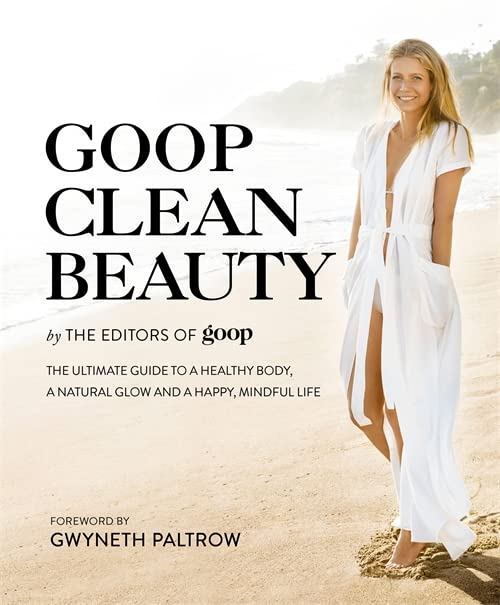 Goop Clean Beauty: The Ultimate Guide to a Healthy Body, a Natural Glow and a Happy, Mindful Life by Editors of Goop
